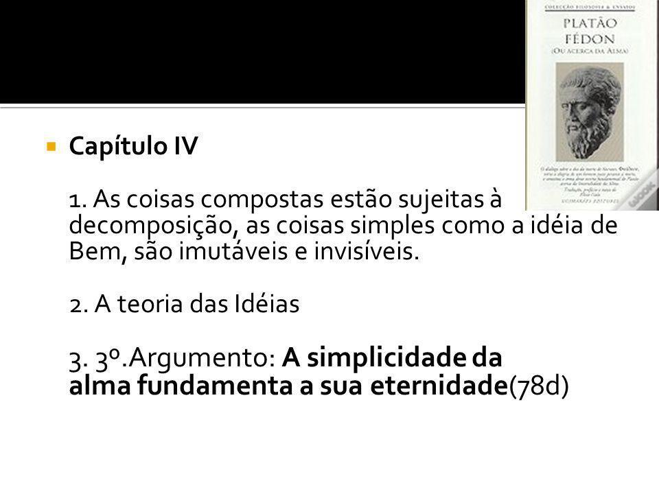 Capítulo IV 1. As coisas compostas estão sujeitas à decomposição, as coisas simples como a idéia de Bem, são imutáveis e invisíveis. 2. A teoria das I