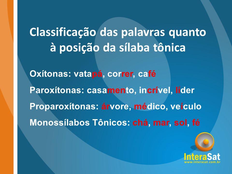 Classificação das palavras quanto à posição da sílaba tônica Oxítonas: vatapá, correr, café Paroxítonas: casamento, incrível, líder Proparoxítonas: ár