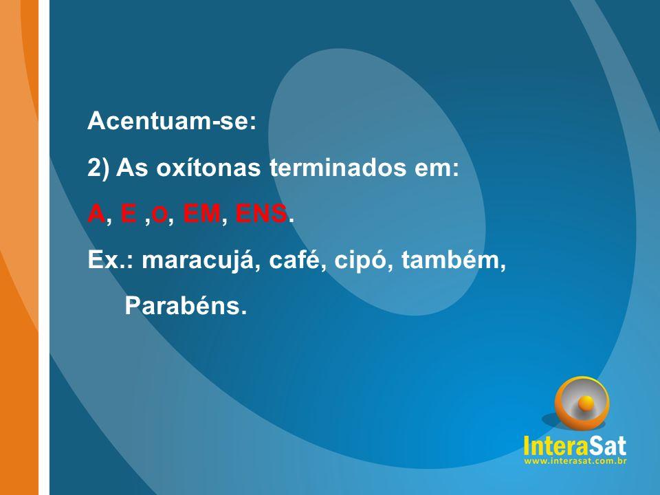 Acentuam-se: 2) As oxítonas terminados em: A, E, O, EM, ENS. Ex.: maracujá, café, cipó, também, Parabéns.