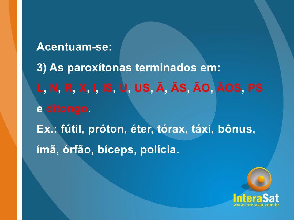 Acentuam-se: 3) As paroxítonas terminados em: L, N, R, X, I, IS, U, US, Ã, ÃS, ÃO, ÃOS, PS e ditongo. Ex.: fútil, próton, éter, tórax, táxi, bônus, ím