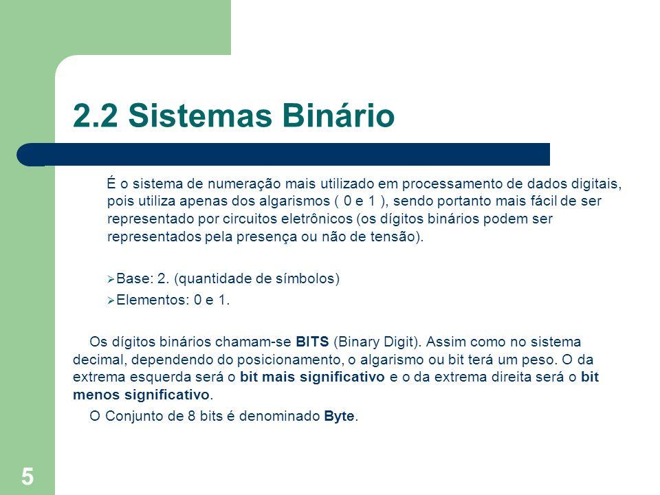 5 2.2 Sistemas Binário É o sistema de numeração mais utilizado em processamento de dados digitais, pois utiliza apenas dos algarismos ( 0 e 1 ), sendo portanto mais fácil de ser representado por circuitos eletrônicos (os dígitos binários podem ser representados pela presença ou não de tensão).