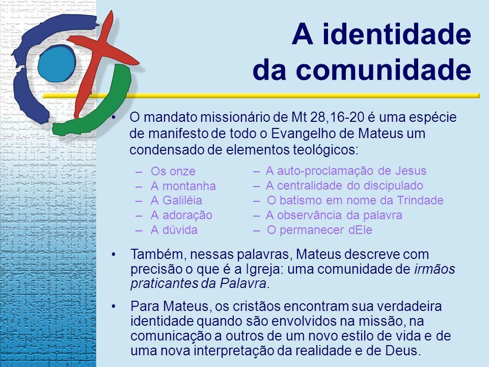 A identidade da comunidade O mandato missionário de Mt 28,16-20 é uma espécie de manifesto de todo o Evangelho de Mateus um condensado de elementos te