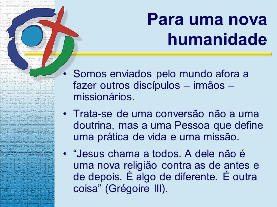 Para uma nova humanidade Somos enviados pelo mundo afora a fazer outros discípulos – irmãos – missionários. Trata-se de uma conversão não a uma doutri