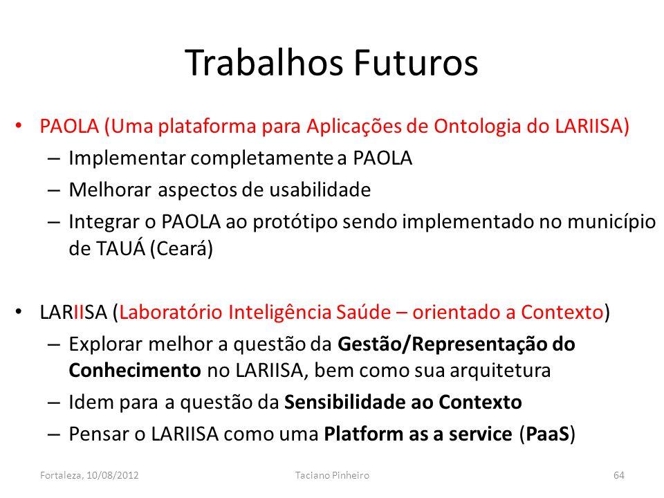 PAOLA (Uma plataforma para Aplicações de Ontologia do LARIISA) – Implementar completamente a PAOLA – Melhorar aspectos de usabilidade – Integrar o PAOLA ao protótipo sendo implementado no município de TAUÁ (Ceará) LARIISA (Laboratório Inteligência Saúde – orientado a Contexto) – Explorar melhor a questão da Gestão/Representação do Conhecimento no LARIISA, bem como sua arquitetura – Idem para a questão da Sensibilidade ao Contexto – Pensar o LARIISA como uma Platform as a service (PaaS) Trabalhos Futuros Fortaleza, 10/08/2012Taciano Pinheiro64