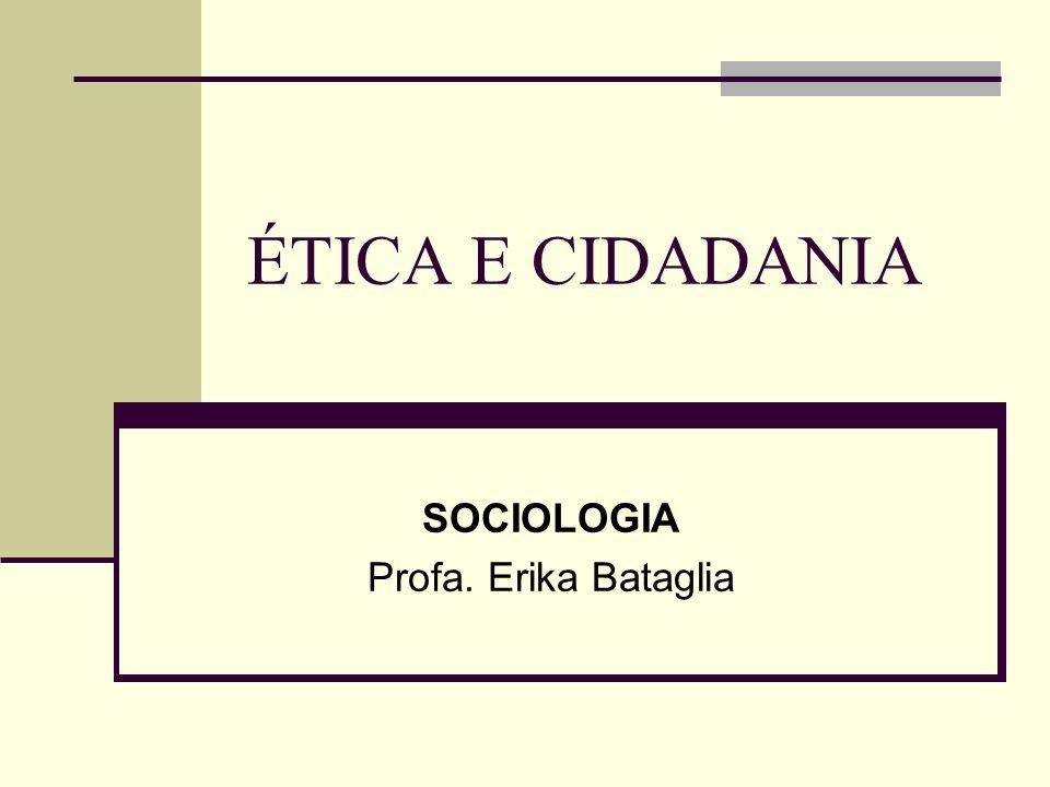 ÉTICA E CIDADANIA SOCIOLOGIA Profa. Erika Bataglia