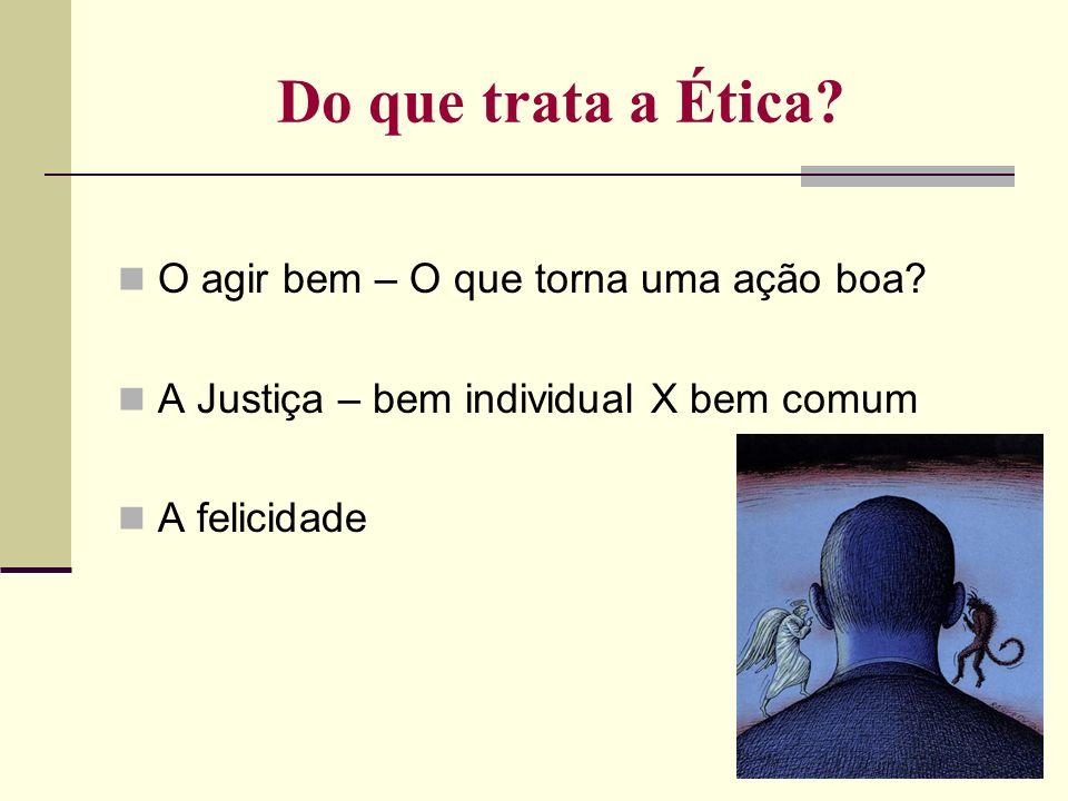 Do que trata a Ética? O agir bem – O que torna uma ação boa? A Justiça – bem individual X bem comum A felicidade