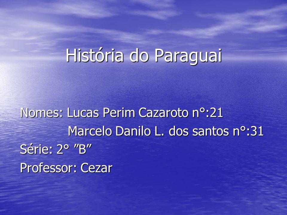 História do Paraguai Nomes: Lucas Perim Cazaroto n°:21 Marcelo Danilo L. dos santos n°:31 Marcelo Danilo L. dos santos n°:31 Série: 2° B Professor: Ce