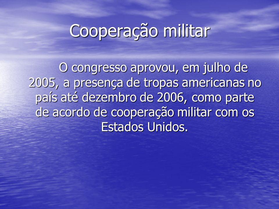 Cooperação militar O congresso aprovou, em julho de 2005, a presença de tropas americanas no país até dezembro de 2006, como parte de acordo de cooper