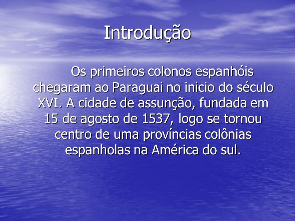 Introdução Os primeiros colonos espanhóis chegaram ao Paraguai no inicio do século XVI. A cidade de assunção, fundada em 15 de agosto de 1537, logo se