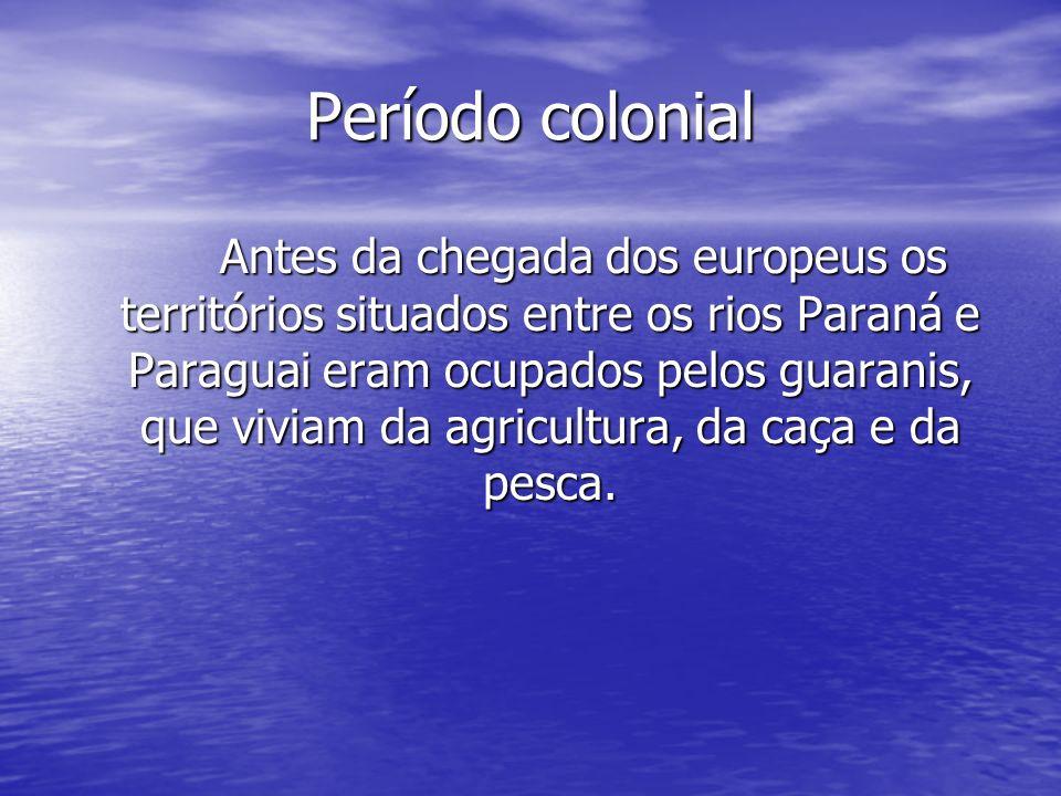 Período colonial Antes da chegada dos europeus os territórios situados entre os rios Paraná e Paraguai eram ocupados pelos guaranis, que viviam da agr