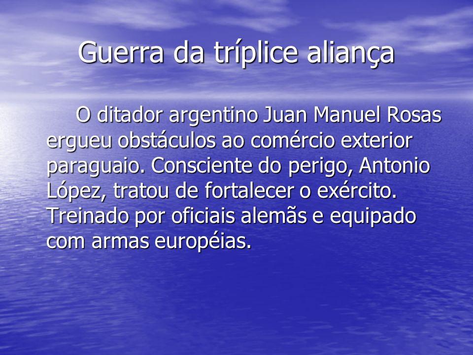Guerra da tríplice aliança O ditador argentino Juan Manuel Rosas ergueu obstáculos ao comércio exterior paraguaio. Consciente do perigo, Antonio López