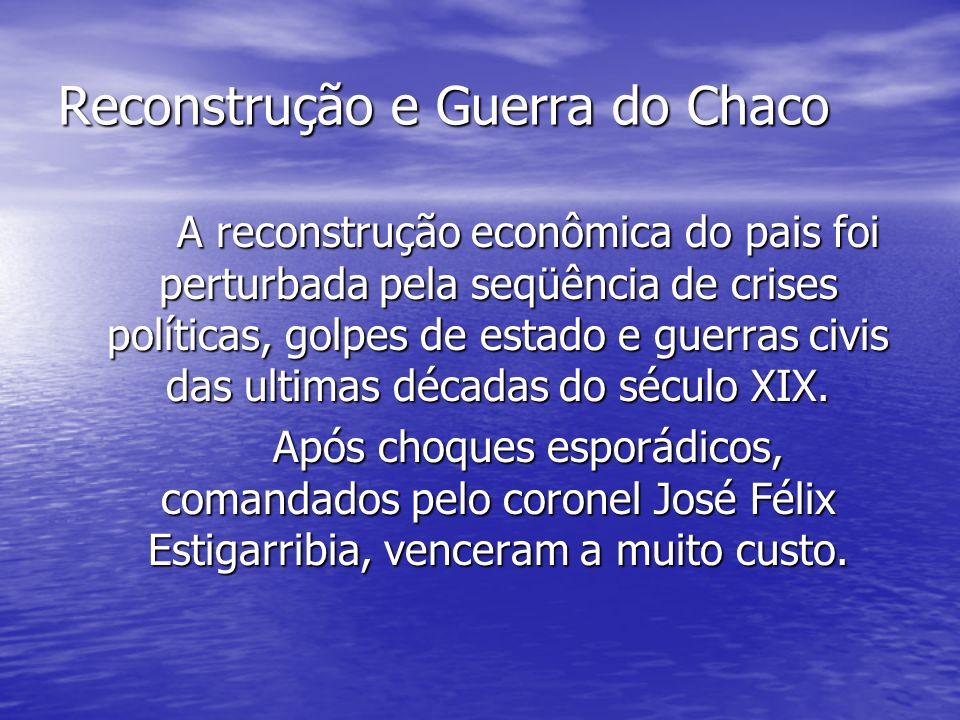 Reconstrução e Guerra do Chaco A reconstrução econômica do pais foi perturbada pela seqüência de crises políticas, golpes de estado e guerras civis da