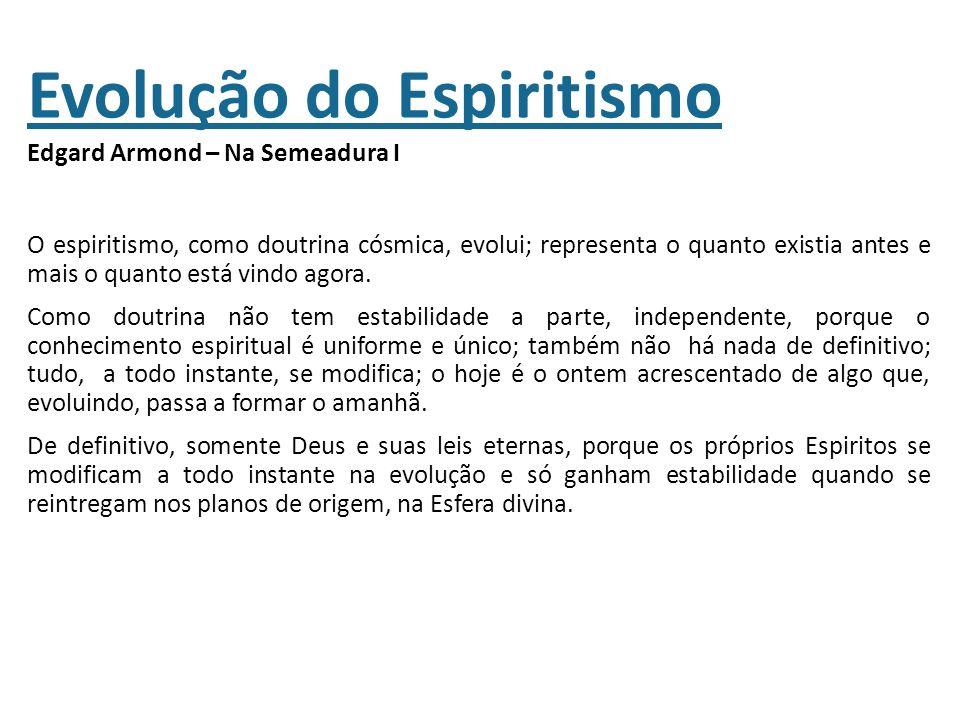 Evolução do Espiritismo Edgard Armond – Na Semeadura I O espiritismo, como doutrina cósmica, evolui; representa o quanto existia antes e mais o quanto está vindo agora.