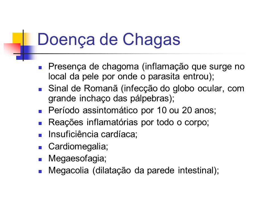 Doença de Chagas Presença de chagoma (inflamação que surge no local da pele por onde o parasita entrou); Sinal de Romanã (infecção do globo ocular, com grande inchaço das pálpebras); Período assintomático por 10 ou 20 anos; Reações inflamatórias por todo o corpo; Insuficiência cardíaca; Cardiomegalia; Megaesofagia; Megacolia (dilatação da parede intestinal);