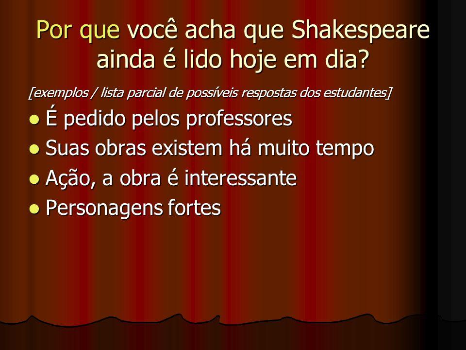 Por que você acha que Shakespeare ainda é lido hoje em dia? [exemplos / lista parcial de possíveis respostas dos estudantes] É pedido pelos professore
