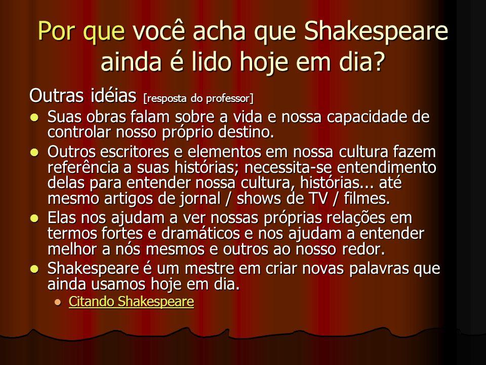 Por que você acha que Shakespeare ainda é lido hoje em dia? Outras idéias [resposta do professor] Suas obras falam sobre a vida e nossa capacidade de