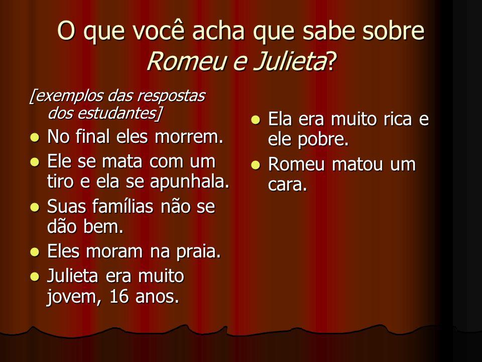 O que você acha que sabe sobre Romeu e Julieta? [exemplos das respostas dos estudantes] No final eles morrem. No final eles morrem. Ele se mata com um