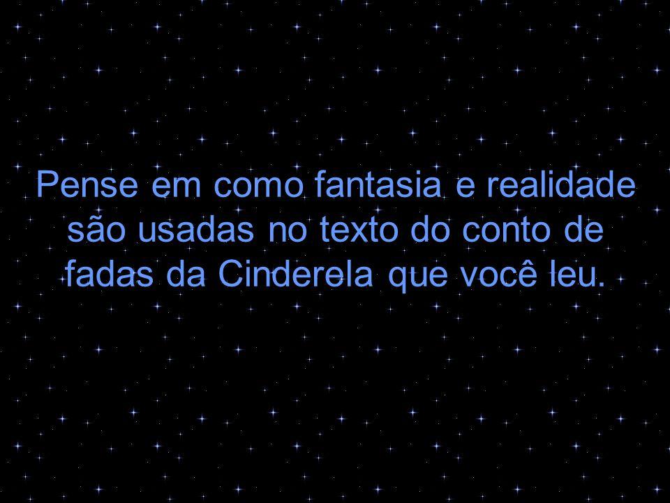 Pense em como fantasia e realidade são usadas no texto do conto de fadas da Cinderela que você leu.