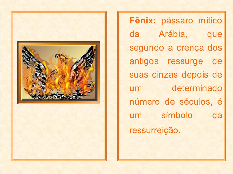 Fênix: pássaro mítico da Arábia, que segundo a crença dos antigos ressurge de suas cinzas depois de um determinado número de séculos, é um símbolo da