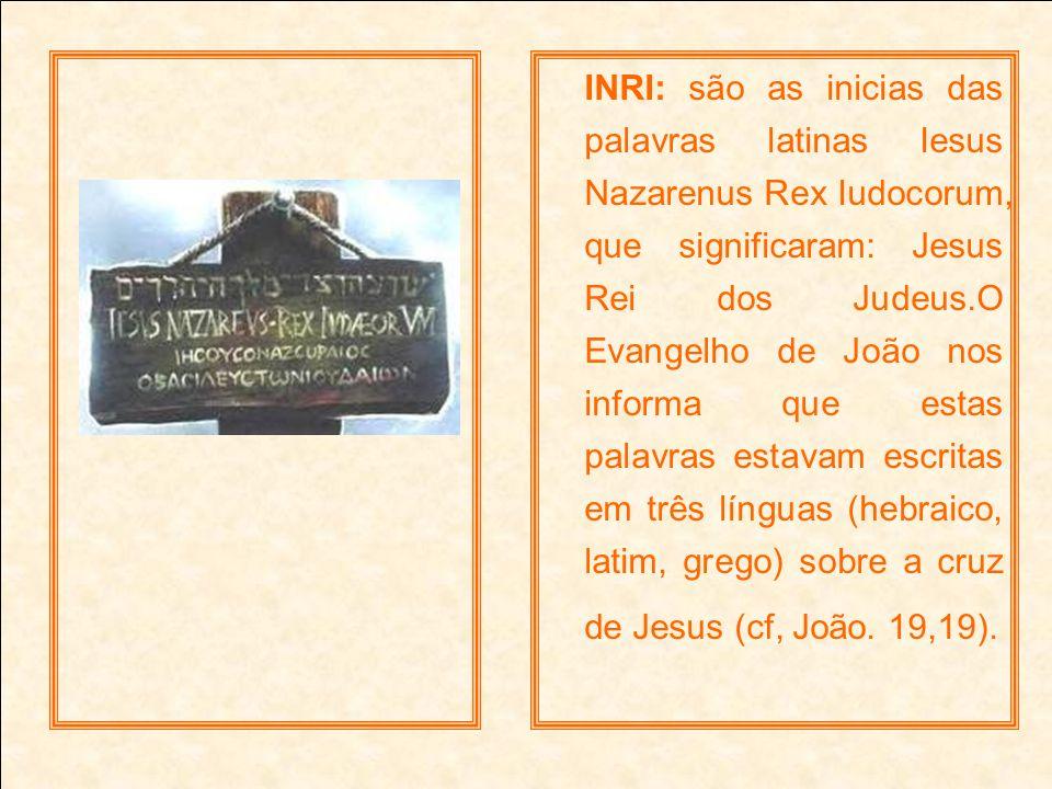 INRI: são as inicias das palavras latinas Iesus Nazarenus Rex Iudocorum, que significaram: Jesus Rei dos Judeus.O Evangelho de João nos informa que es