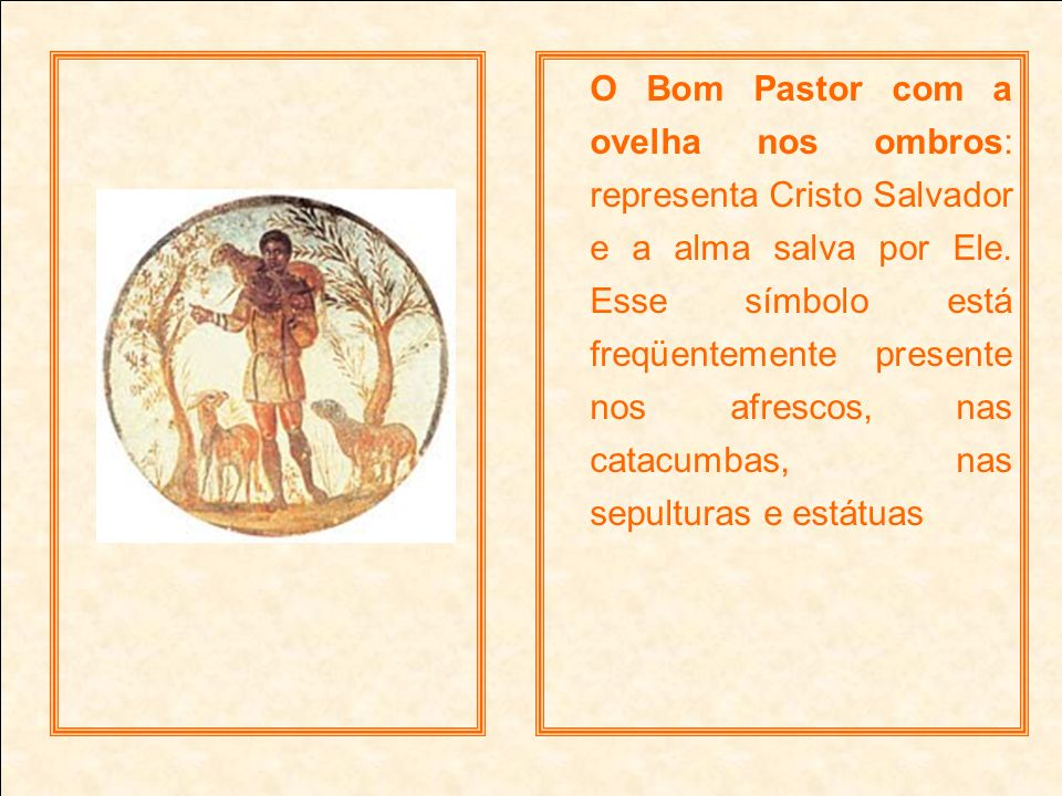 O Bom Pastor com a ovelha nos ombros: representa Cristo Salvador e a alma salva por Ele. Esse símbolo está freqüentemente presente nos afrescos, nas c