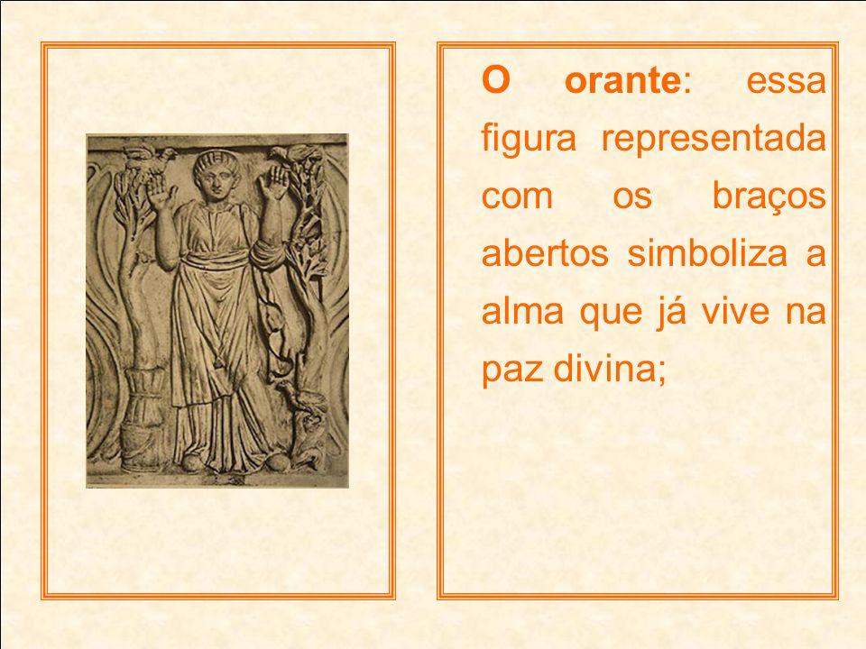 O orante: essa figura representada com os braços abertos simboliza a alma que já vive na paz divina;