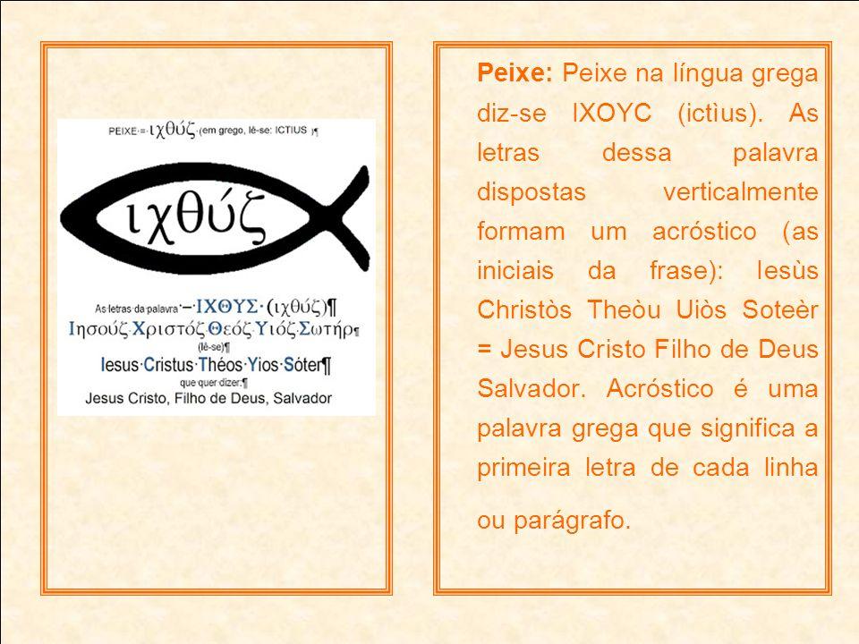 Peixe: Peixe na língua grega diz-se IXOYC (ictìus). As letras dessa palavra dispostas verticalmente formam um acróstico (as iniciais da frase): Iesùs