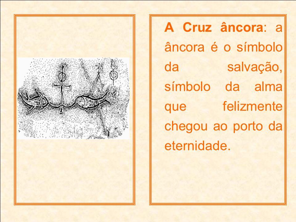 A Cruz âncora: a âncora é o símbolo da salvação, símbolo da alma que felizmente chegou ao porto da eternidade.