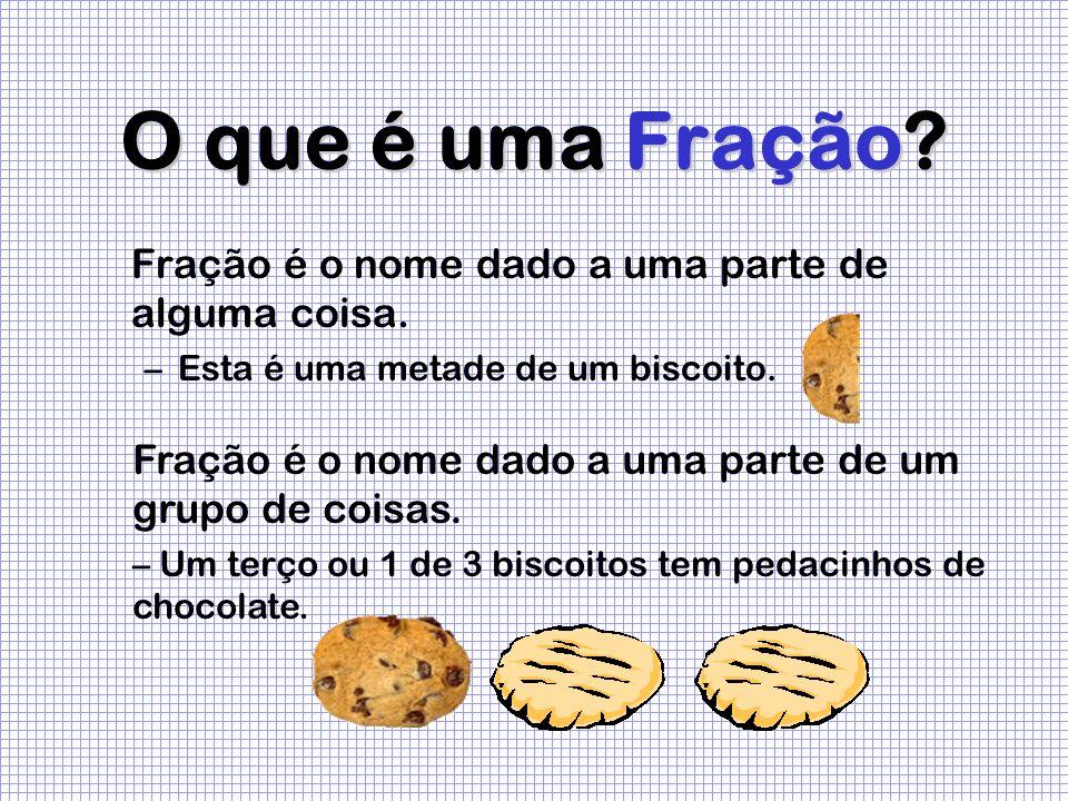 O que é uma Fração? Fração é o nome dado a uma parte de alguma coisa. –Esta é uma metade de um biscoito. Fração é o nome dado a uma parte de um grupo