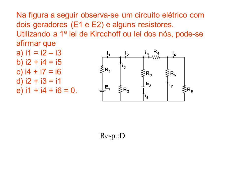 Na figura a seguir observa-se um circuito elétrico com dois geradores (E1 e E2) e alguns resistores. Utilizando a 1ª lei de Kircchoff ou lei dos nós,