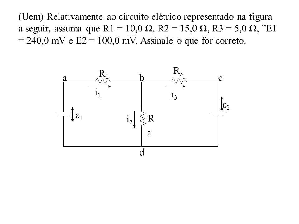 i1i1 R1R1 R2R2 R3R3 ε1ε1 ε2ε2 i3i3 i2i2 abc d (Uem) Relativamente ao circuito elétrico representado na figura a seguir, assuma que R1 = 10,0 Ω, R2 = 1