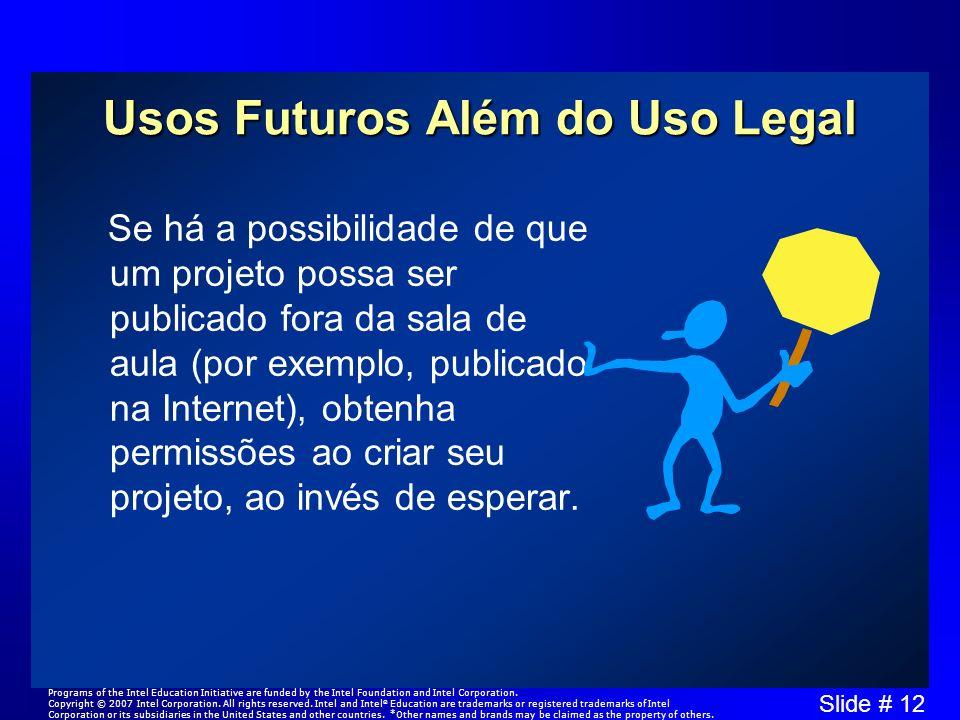 Slide # 12 Usos Futuros Além do Uso Legal Se há a possibilidade de que um projeto possa ser publicado fora da sala de aula (por exemplo, publicado na Internet), obtenha permissões ao criar seu projeto, ao invés de esperar.