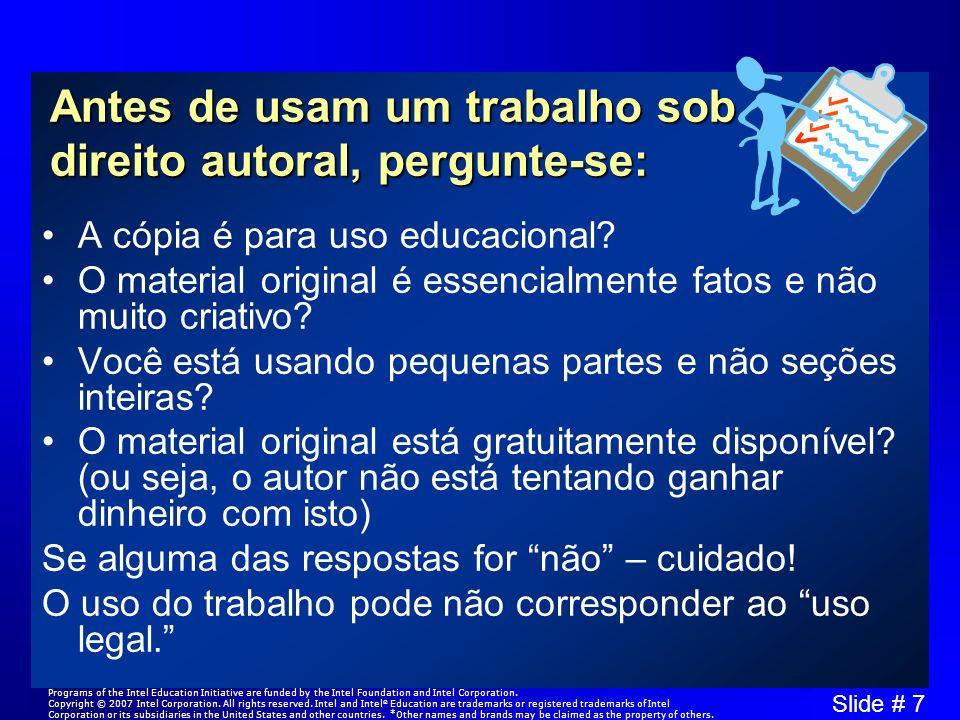Slide # 7 Antes de usam um trabalho sob direito autoral, pergunte-se: A cópia é para uso educacional? O material original é essencialmente fatos e não
