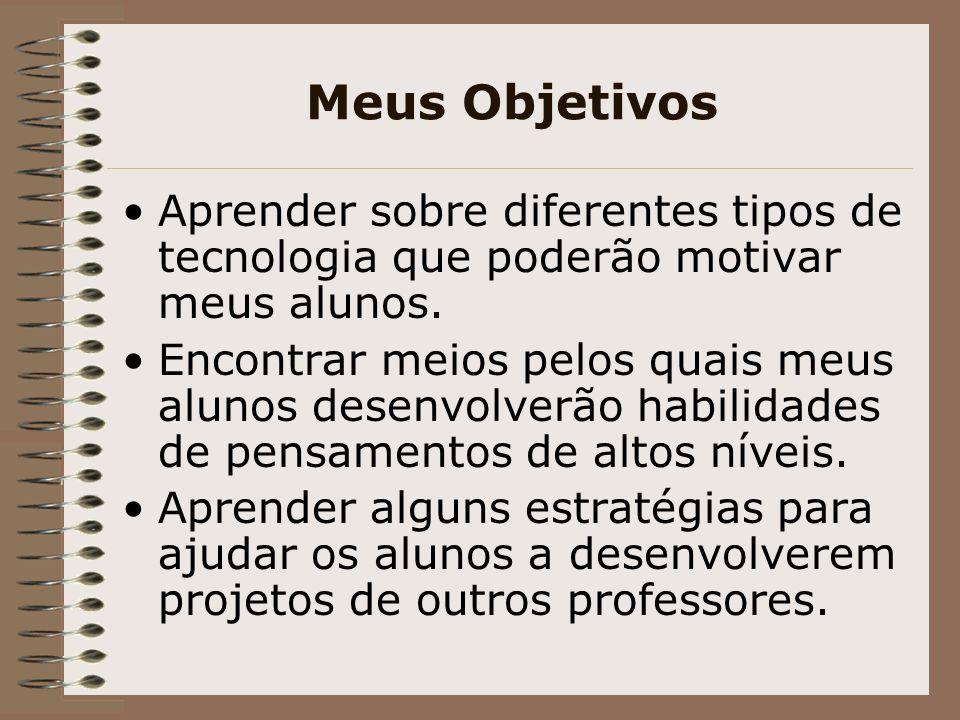 Meus Objetivos Aprender sobre diferentes tipos de tecnologia que poderão motivar meus alunos. Encontrar meios pelos quais meus alunos desenvolverão ha