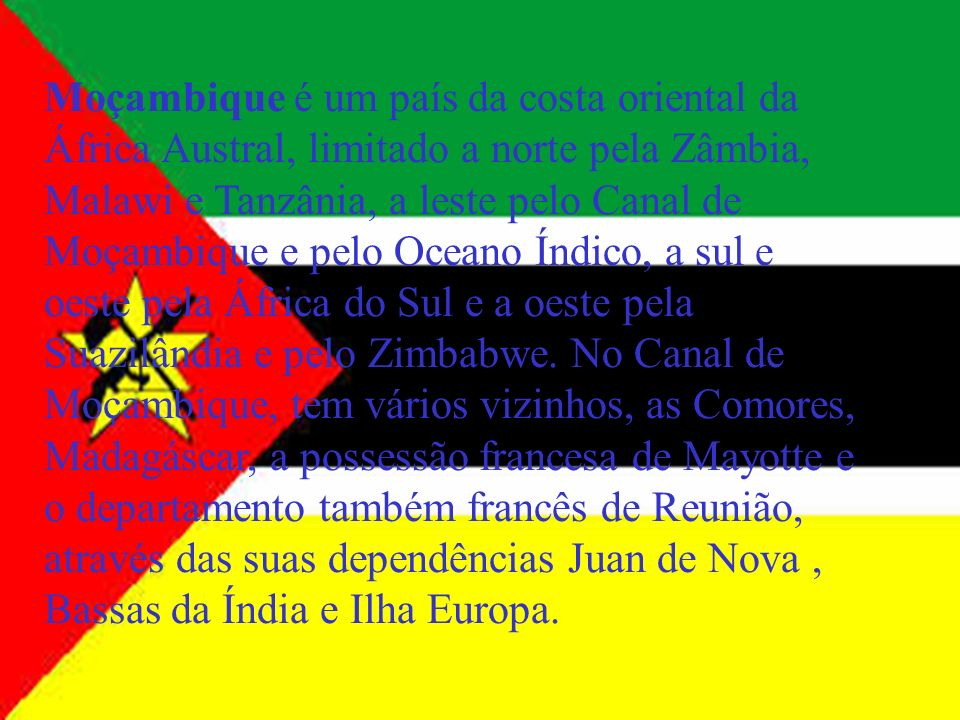 Moçambique é um país da costa oriental da África Austral, limitado a norte pela Zâmbia, Malawi e Tanzânia, a leste pelo Canal de Moçambique e pelo Oce