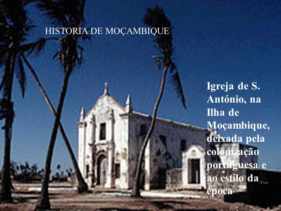 HISTORIA DE MOÇAMBIQUE Igreja de S. António, na Ilha de Moçambique, deixada pela colonização portuguesa e ao estilo da época