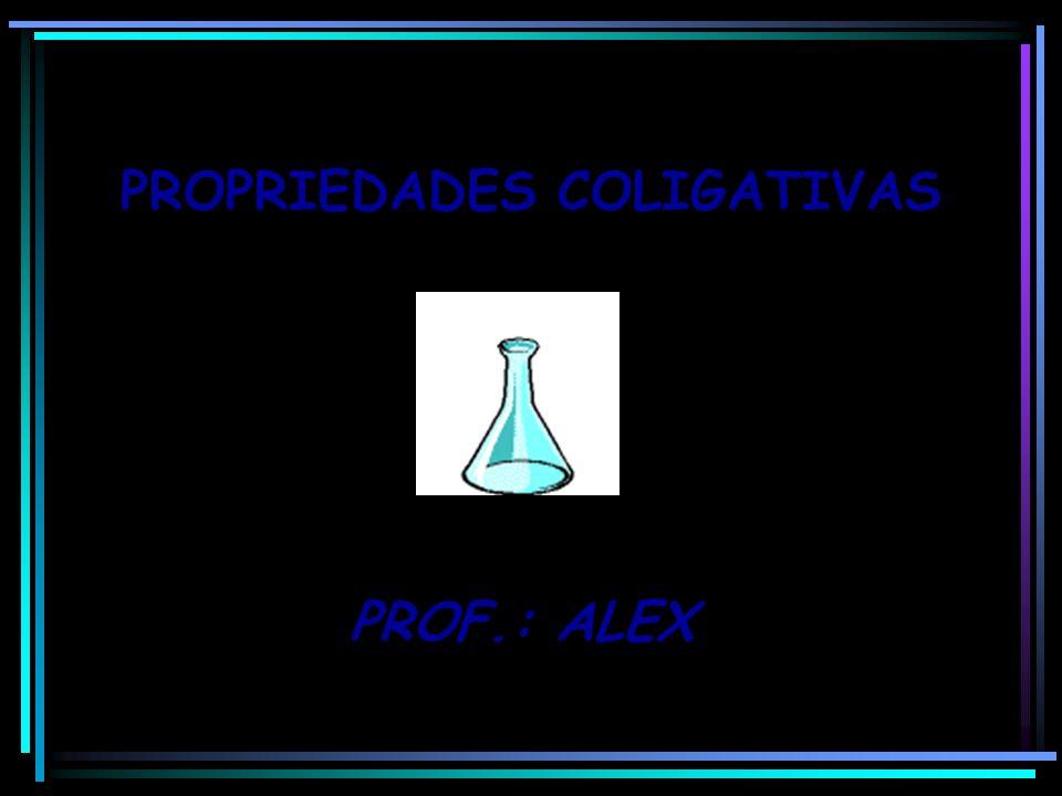 PROPRIEDADES COLIGATIVAS PROF.: ALEX