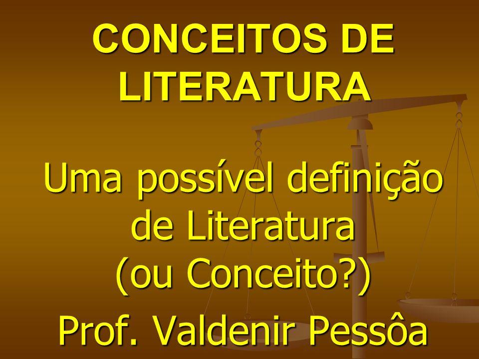 CONCEITOS DE LITERATURA Uma possível definição de Literatura (ou Conceito?) Prof. Valdenir Pessôa