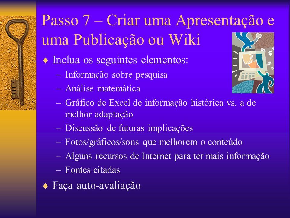 Passo 7 – Criar uma Apresentação e uma Publicação ou Wiki Inclua os seguintes elementos: –Informação sobre pesquisa –Análise matemática –Gráfico de Excel de informação histórica vs.