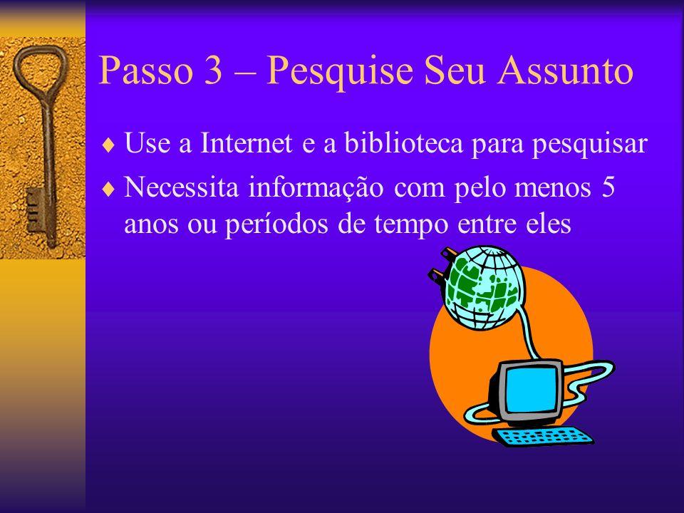 Passo 3 – Pesquise Seu Assunto Use a Internet e a biblioteca para pesquisar Necessita informação com pelo menos 5 anos ou períodos de tempo entre eles
