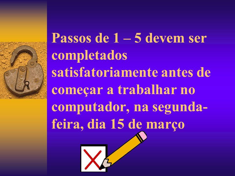 Passos de 1 – 5 devem ser completados satisfatoriamente antes de começar a trabalhar no computador, na segunda- feira, dia 15 de março