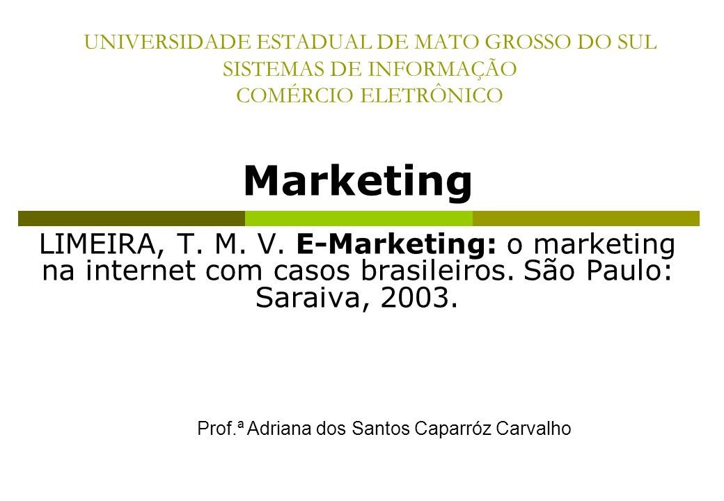 UNIVERSIDADE ESTADUAL DE MATO GROSSO DO SUL SISTEMAS DE INFORMAÇÃO COMÉRCIO ELETRÔNICO Marketing LIMEIRA, T. M. V. E-Marketing: o marketing na interne