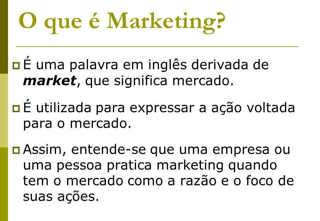 O que é Marketing? É uma palavra em inglês derivada de market, que significa mercado. É utilizada para expressar a ação voltada para o mercado. Assim,