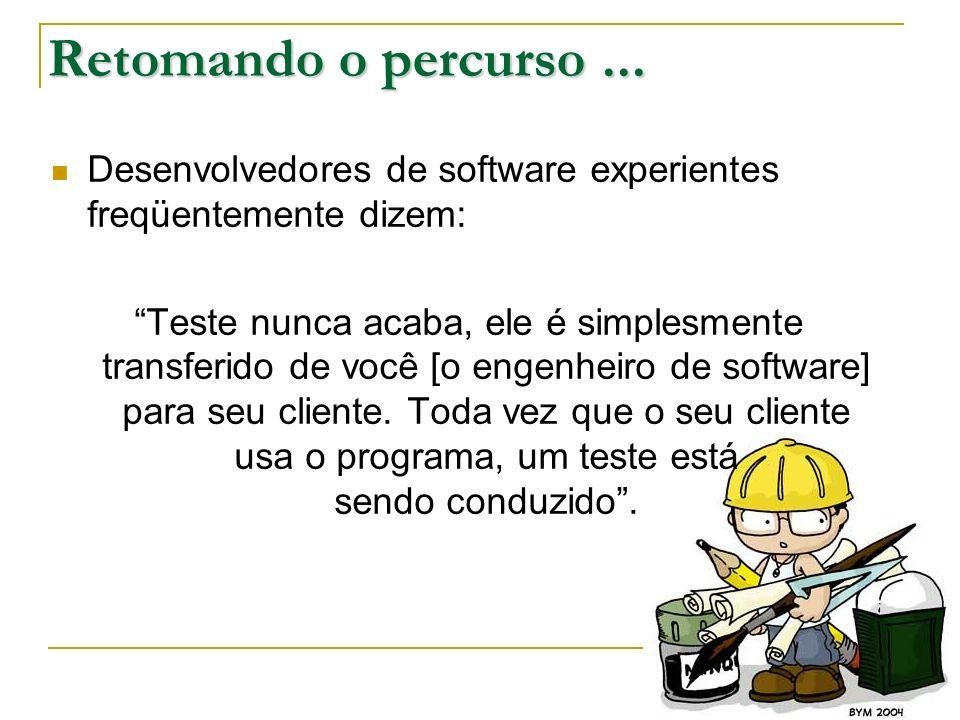 Retomando o percurso... Desenvolvedores de software experientes freqüentemente dizem: Teste nunca acaba, ele é simplesmente transferido de você [o eng