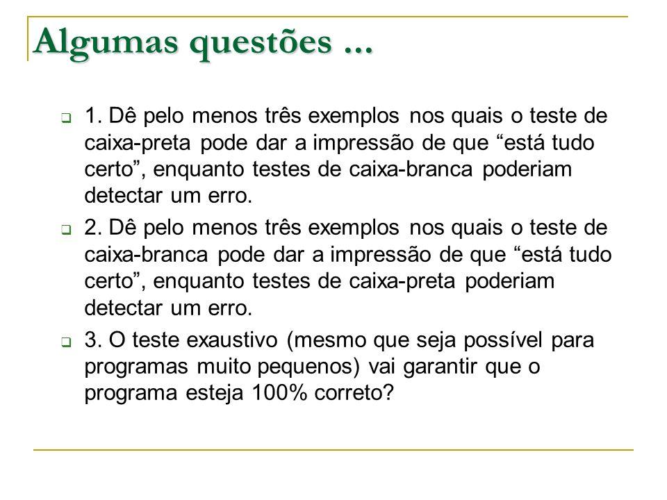 Algumas questões... 1. Dê pelo menos três exemplos nos quais o teste de caixa-preta pode dar a impressão de que está tudo certo, enquanto testes de ca