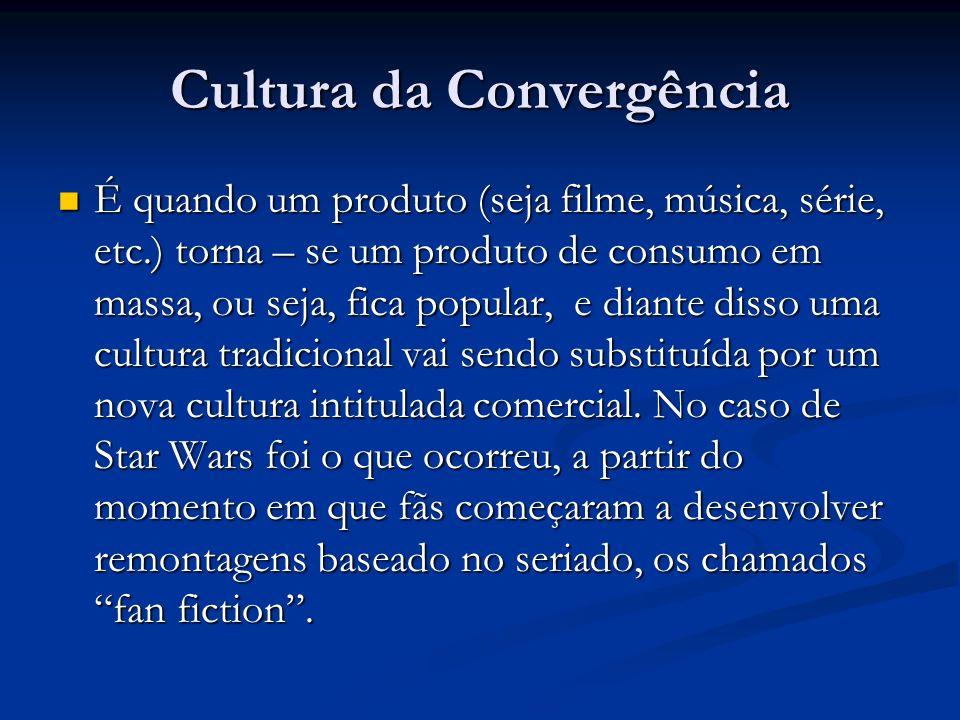 Cultura da Convergência É quando um produto (seja filme, música, série, etc.) torna – se um produto de consumo em massa, ou seja, fica popular, e dian