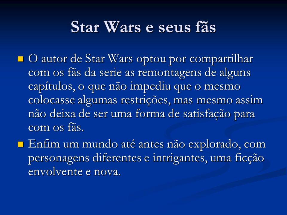 Star Wars e seus fãs O autor de Star Wars optou por compartilhar com os fãs da serie as remontagens de alguns capítulos, o que não impediu que o mesmo