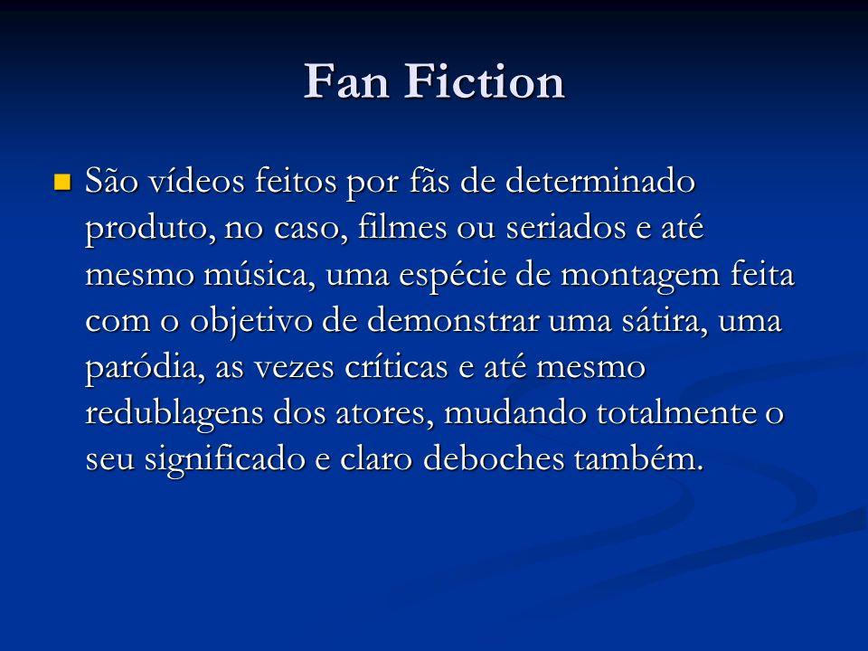 Fan Fiction São vídeos feitos por fãs de determinado produto, no caso, filmes ou seriados e até mesmo música, uma espécie de montagem feita com o obje
