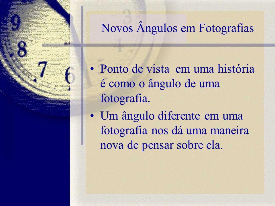 Novos Ângulos em Fotografias Ponto de vista em uma história é como o ângulo de uma fotografia. Um ângulo diferente em uma fotografia nos dá uma maneir