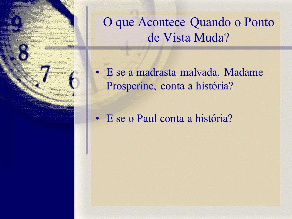 O que Acontece Quando o Ponto de Vista Muda? E se a madrasta malvada, Madame Prosperine, conta a história? E se o Paul conta a história?